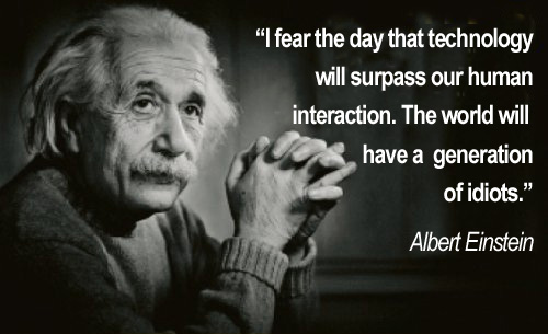 Einstein: I Fear the day that technology will surpass our human interaction. The world will have a generation of idiots